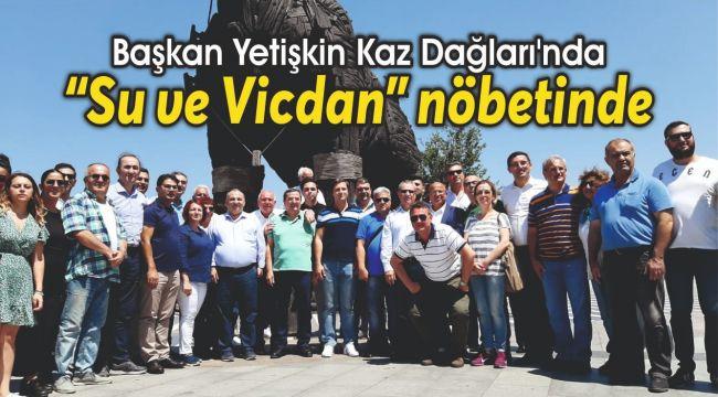 """Başkan Yetişkin Kaz Dağları'nda """"Su ve Vicdan"""" nöbetinde"""
