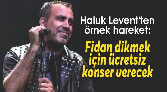 Haluk Levent'ten örnek hareket: Fidan dikmek için ücretsiz konser verecek