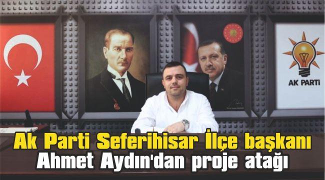 Ak Parti Seferihisar İlçe başkanı Ahmet Aydın'dan proje atağı