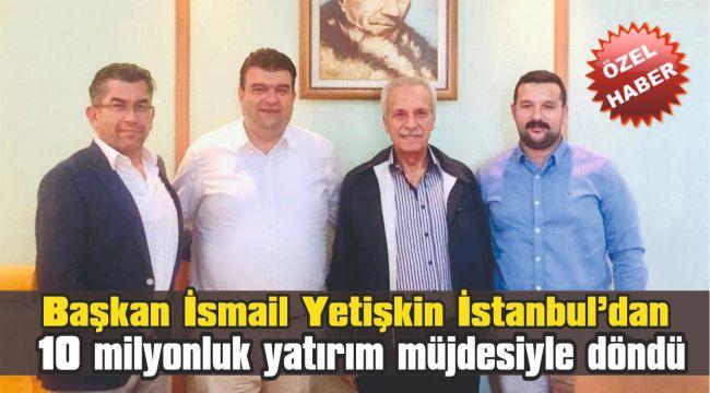 Başkan Yetişkin, İstanbul'dan 10 milyonluk yatırım müjdesiyle döndü