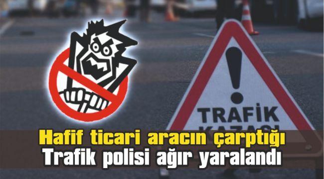 Hafif ticari aracın çarptığı trafik polisi ağır yaralandı