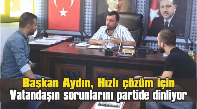 Başkan Aydın, Hızlı çözüm için vatandaşın sorunlarını partide dinliyor