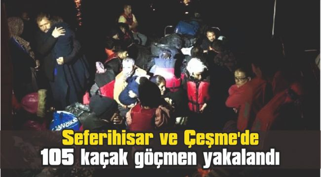 Seferihisar ve Çeşme'de 105 kaçak göçmen yakalandı