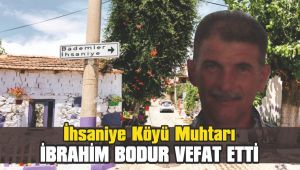 İhsaniye Köyü Muhtarı İbrahim Bodur vefat etti