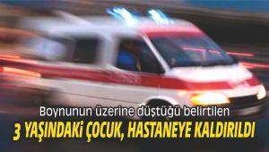 Boynunun üzerine düştüğü belirtilen 3 yaşındaki çocuk, hastaneye kaldırıldı