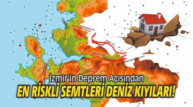 İzmir'in Deprem Açısından En Riskli Semtleri deniz kıyıları!