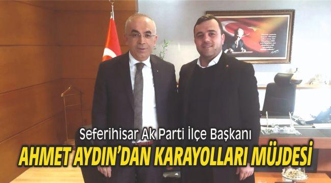 Seferihisar Ak Parti İlçe Başkanı Ahmet Aydın'dan Karayolları müjdesi