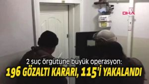 2 suç örgütüne büyük operasyon: 196 gözaltı kararı var, 115'i yakalandı