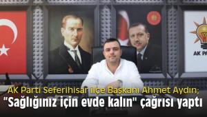 """AK Parti Seferihisar ilçe Başkanı Ahmet Aydın; """"Sağlığınız için evde kalın"""
