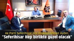 Ak Parti Seferihisar İlçe Başkanı Ahmet Aydın;