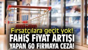 Fırsatçılara geçit yok! Fahiş fiyat artışı yapan 60 firmaya ceza!