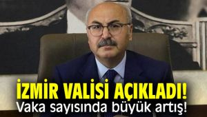 İzmir Valisi açıkladı! Vaka sayısında büyük artış!