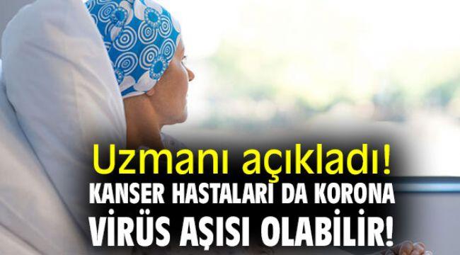 Uzmanı açıkladı! Kanser Hastaları da Korona Virüs Aşısı Olabilir!