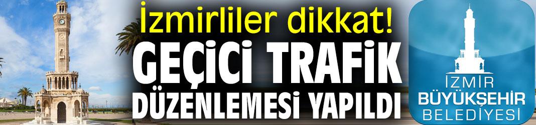 İzmirliler dikkat! Geçici trafik düzenlemesi yapıldı
